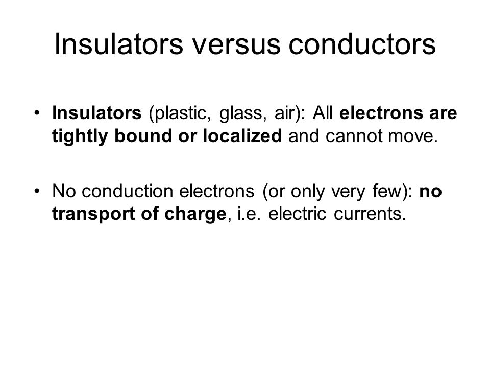 Insulators versus conductors Insulators (plastic, glass, air): All electrons are tightly bound or localized and cannot move.