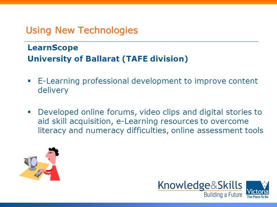 LearnScope University of Ballarat (TAFE division)  E-Learning professional development to improve content delivery  Developed online forums, video clips and digital stories to aid skill acquisition, e-Learning resources to overcome literacy and numeracy difficulties, online assessment tools Using New Technologies