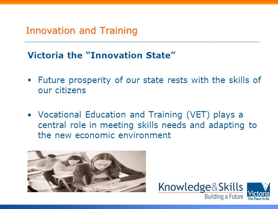 Innovation and Training Victoria the Innovation State  Future prosperity of our state rests with the skills of our citizens Vocational Education and Training (VET) plays a central role in meeting skills needs and adapting to the new economic environment
