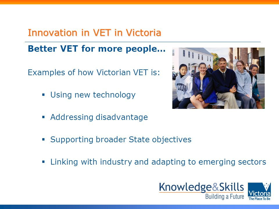 Innovation in VET in Victoria Better VET for more people… Examples of how Victorian VET is:  Using new technology  Addressing disadvantage  Supporting broader State objectives  Linking with industry and adapting to emerging sectors