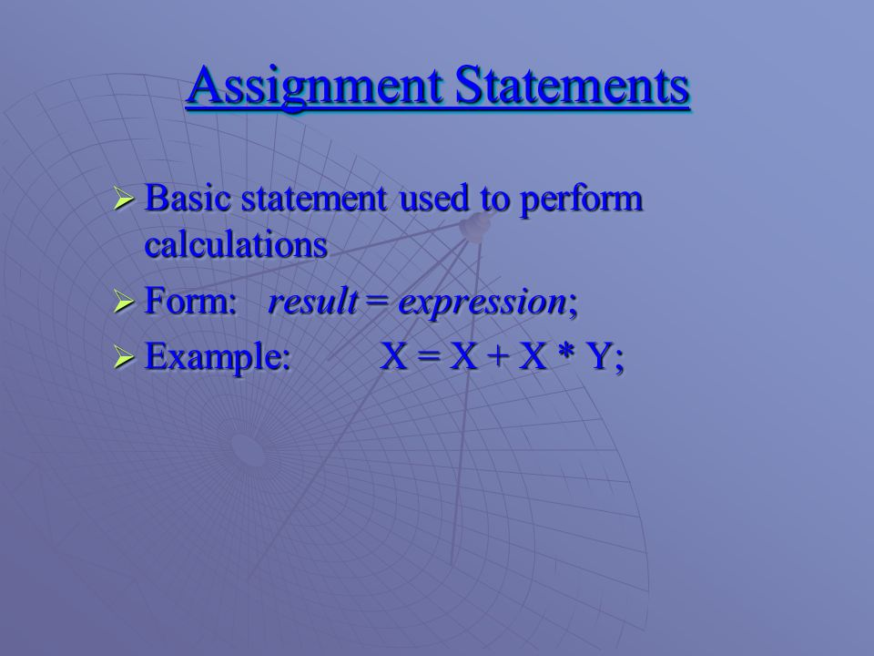 Assignment Statements  Basic statement used to perform calculations  Form: result = expression;  Example: X = X + X * Y;  Basic statement used to perform calculations  Form: result = expression;  Example: X = X + X * Y;