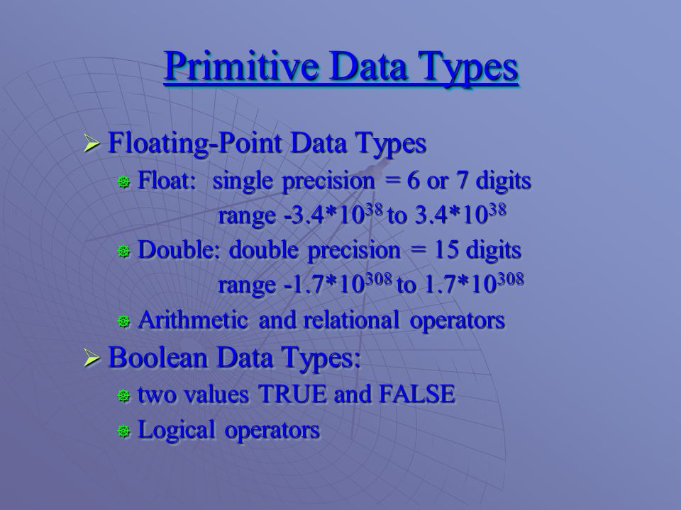  Floating-Point Data Types  Float: single precision = 6 or 7 digits range -3.4*10 38 to 3.4*10 38  Double: double precision = 15 digits range -1.7* to 1.7*  Arithmetic and relational operators  Boolean Data Types:  two values TRUE and FALSE  Logical operators  Floating-Point Data Types  Float: single precision = 6 or 7 digits range -3.4*10 38 to 3.4*10 38  Double: double precision = 15 digits range -1.7* to 1.7*  Arithmetic and relational operators  Boolean Data Types:  two values TRUE and FALSE  Logical operators