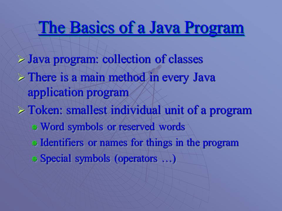 The Basics of a Java Program  Java program: collection of classes  There is a main method in every Java application program  Token: smallest individual unit of a program  Word symbols or reserved words  Identifiers or names for things in the program  Special symbols (operators …)  Java program: collection of classes  There is a main method in every Java application program  Token: smallest individual unit of a program  Word symbols or reserved words  Identifiers or names for things in the program  Special symbols (operators …)