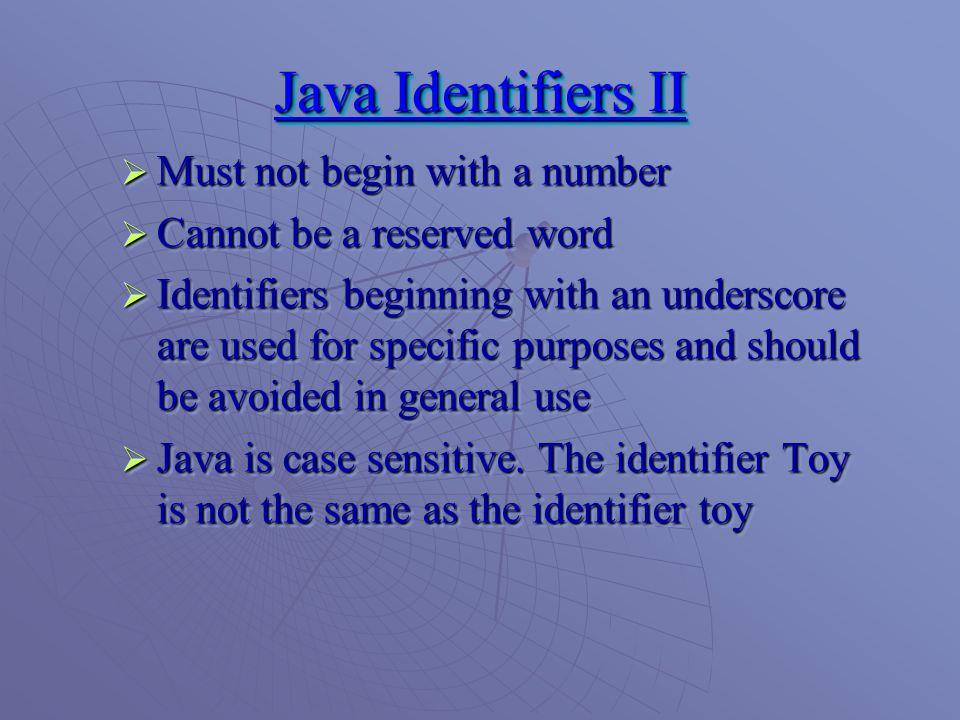 Java Identifiers II  Must not begin with a number  Cannot be a reserved word  Identifiers beginning with an underscore are used for specific purposes and should be avoided in general use  Java is case sensitive.