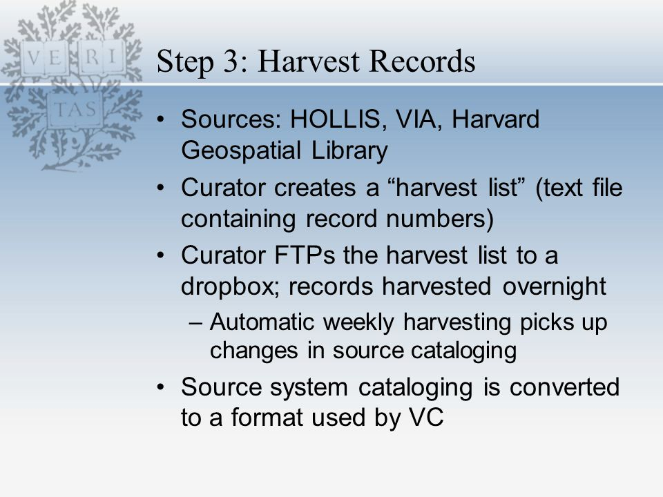 Step 3: Harvest Records Sources: HOLLIS, VIA, Harvard Geospatial Library Curator creates a harvest list (text file containing record numbers) Curator FTPs the harvest list to a dropbox; records harvested overnight –Automatic weekly harvesting picks up changes in source cataloging Source system cataloging is converted to a format used by VC