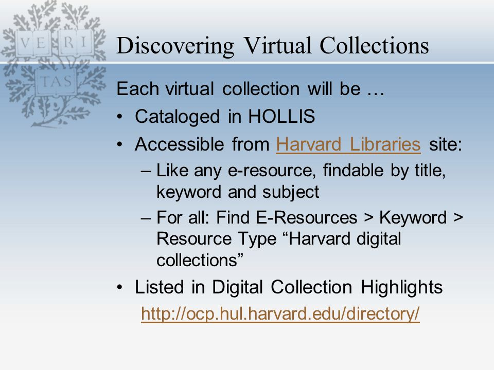 Discovering Virtual Collections Each virtual collection will be … Cataloged in HOLLIS Accessible from Harvard Libraries site:Harvard Libraries –Like any e-resource, findable by title, keyword and subject –For all: Find E-Resources > Keyword > Resource Type Harvard digital collections Listed in Digital Collection Highlights