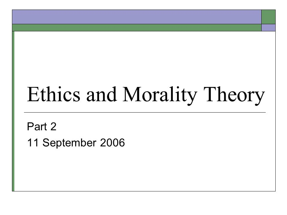 Ethics and Morality Theory Part 2 11 September 2006