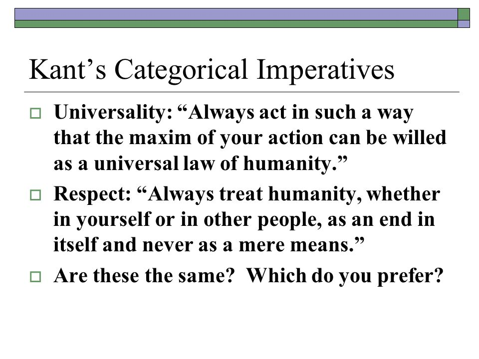 Kant's Categorical Imperatives  Universality: Always act in such a way that the maxim of your action can be willed as a universal law of humanity.  Respect: Always treat humanity, whether in yourself or in other people, as an end in itself and never as a mere means.  Are these the same.