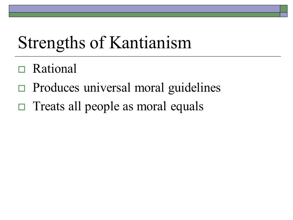 Strengths of Kantianism  Rational  Produces universal moral guidelines  Treats all people as moral equals