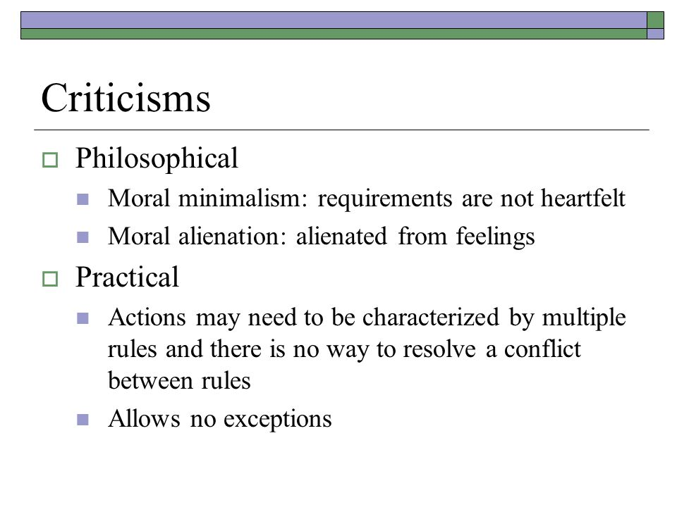 Criticisms  Philosophical Moral minimalism: requirements are not heartfelt Moral alienation: alienated from feelings  Practical Actions may need to be characterized by multiple rules and there is no way to resolve a conflict between rules Allows no exceptions