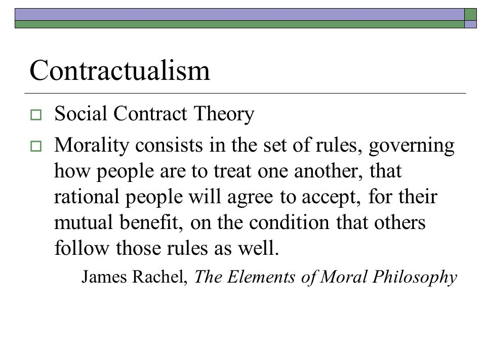 Contractualism  Social Contract Theory  Morality consists in the set of rules, governing how people are to treat one another, that rational people will agree to accept, for their mutual benefit, on the condition that others follow those rules as well.