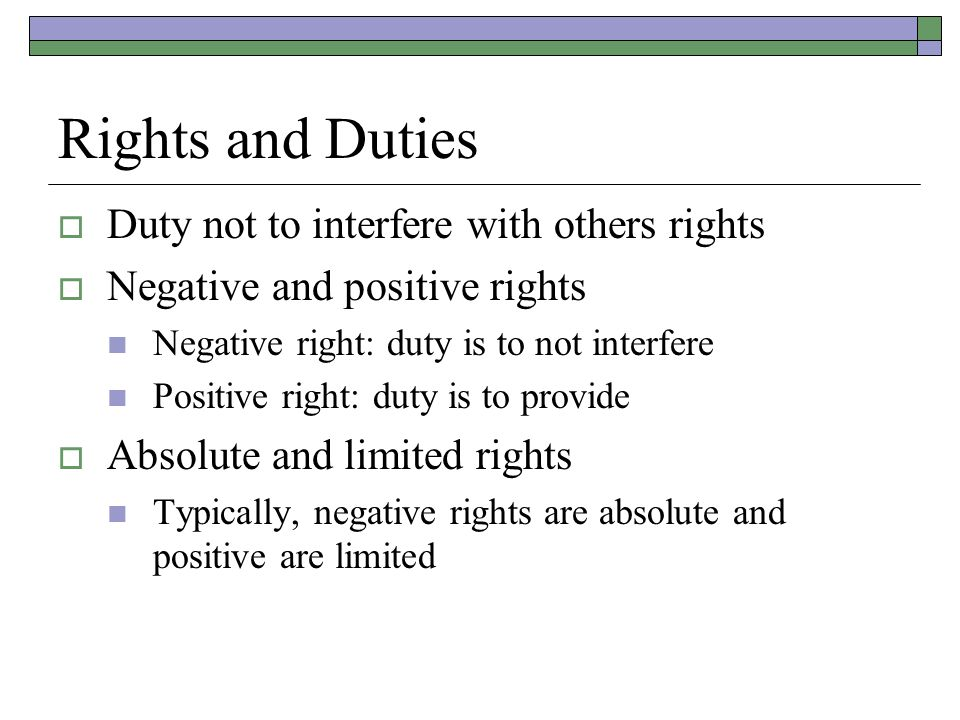 Rights and Duties  Duty not to interfere with others rights  Negative and positive rights Negative right: duty is to not interfere Positive right: duty is to provide  Absolute and limited rights Typically, negative rights are absolute and positive are limited