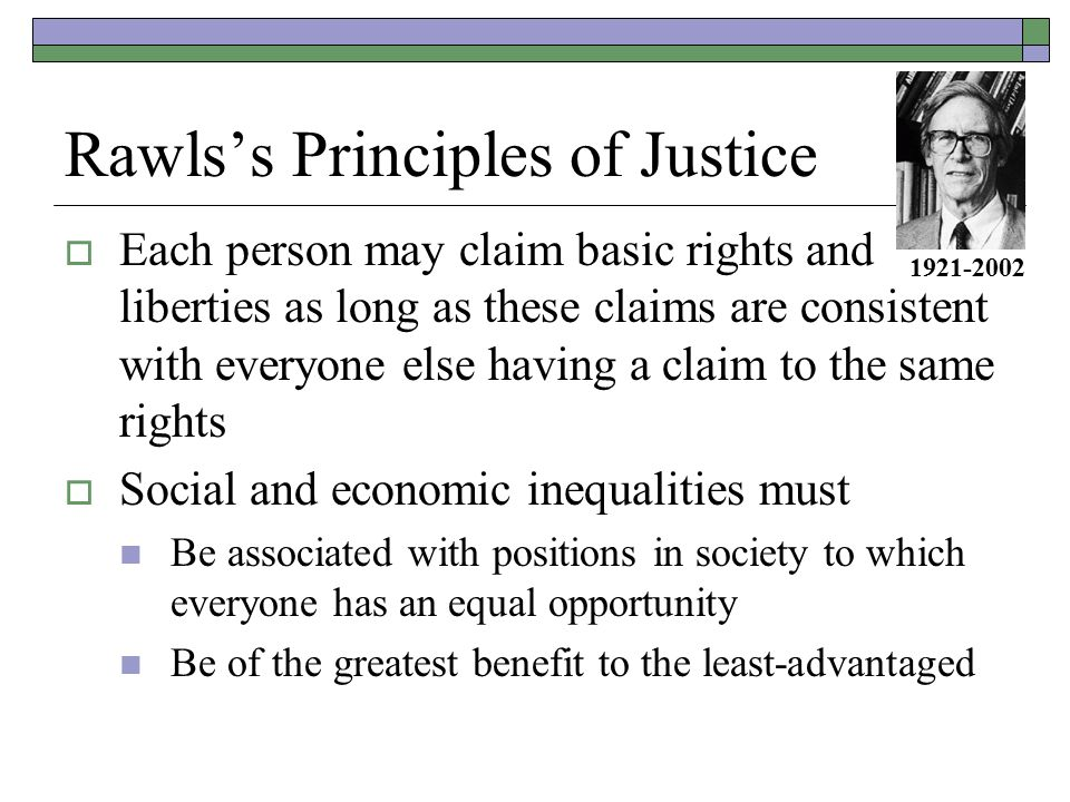 Rawls's Principles of Justice  Each person may claim basic rights and liberties as long as these claims are consistent with everyone else having a claim to the same rights  Social and economic inequalities must Be associated with positions in society to which everyone has an equal opportunity Be of the greatest benefit to the least-advantaged