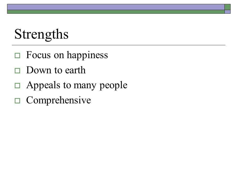 Strengths  Focus on happiness  Down to earth  Appeals to many people  Comprehensive