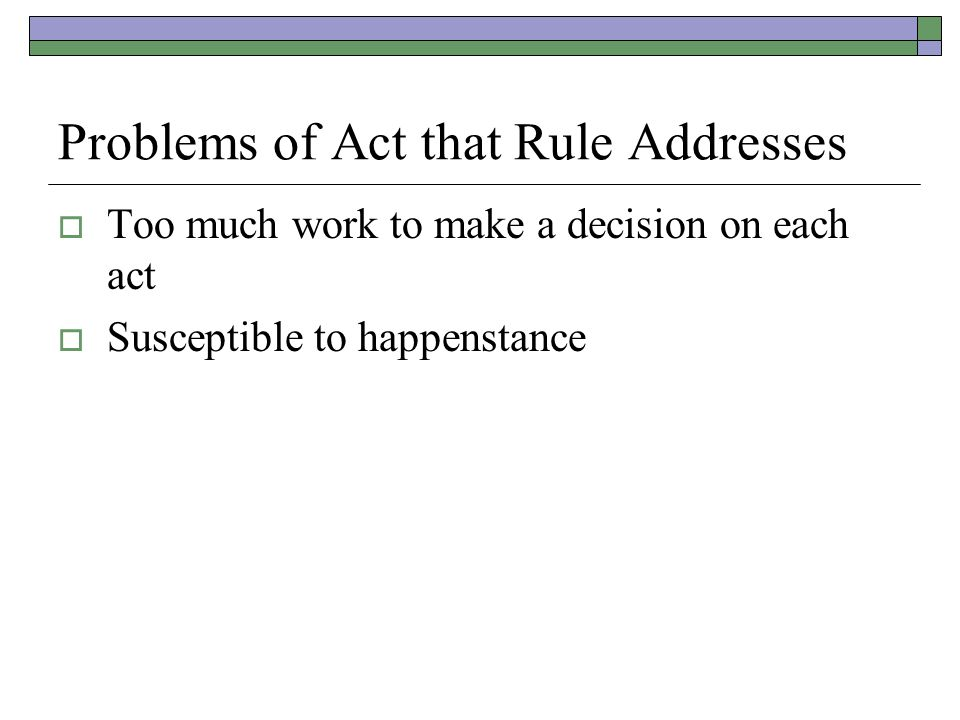Problems of Act that Rule Addresses  Too much work to make a decision on each act  Susceptible to happenstance