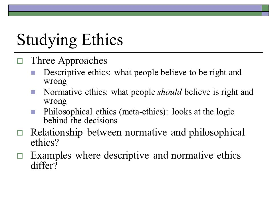 Studying Ethics  Three Approaches Descriptive ethics: what people believe to be right and wrong Normative ethics: what people should believe is right and wrong Philosophical ethics (meta-ethics): looks at the logic behind the decisions  Relationship between normative and philosophical ethics.