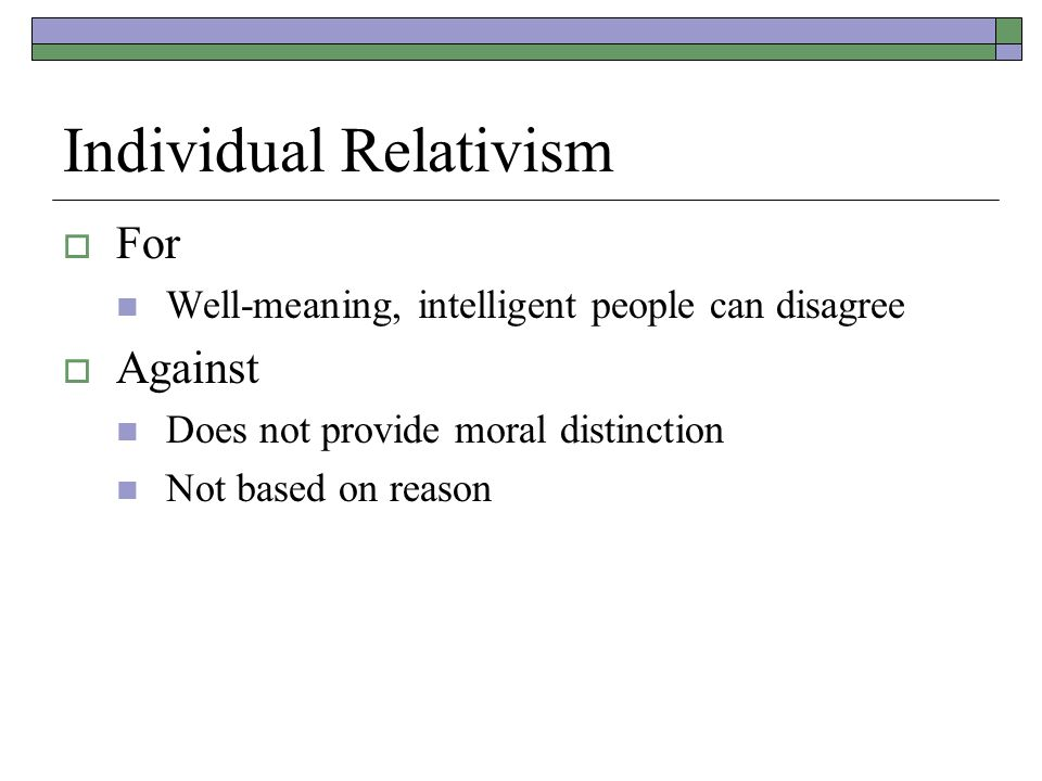 Individual Relativism  For Well-meaning, intelligent people can disagree  Against Does not provide moral distinction Not based on reason