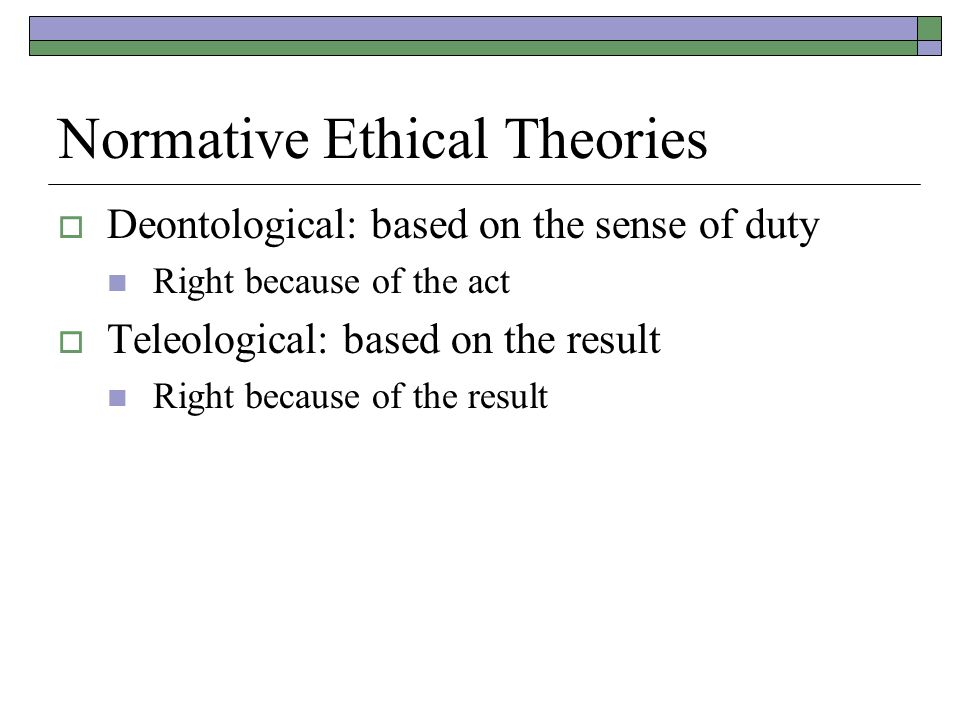 Normative Ethical Theories  Deontological: based on the sense of duty Right because of the act  Teleological: based on the result Right because of the result