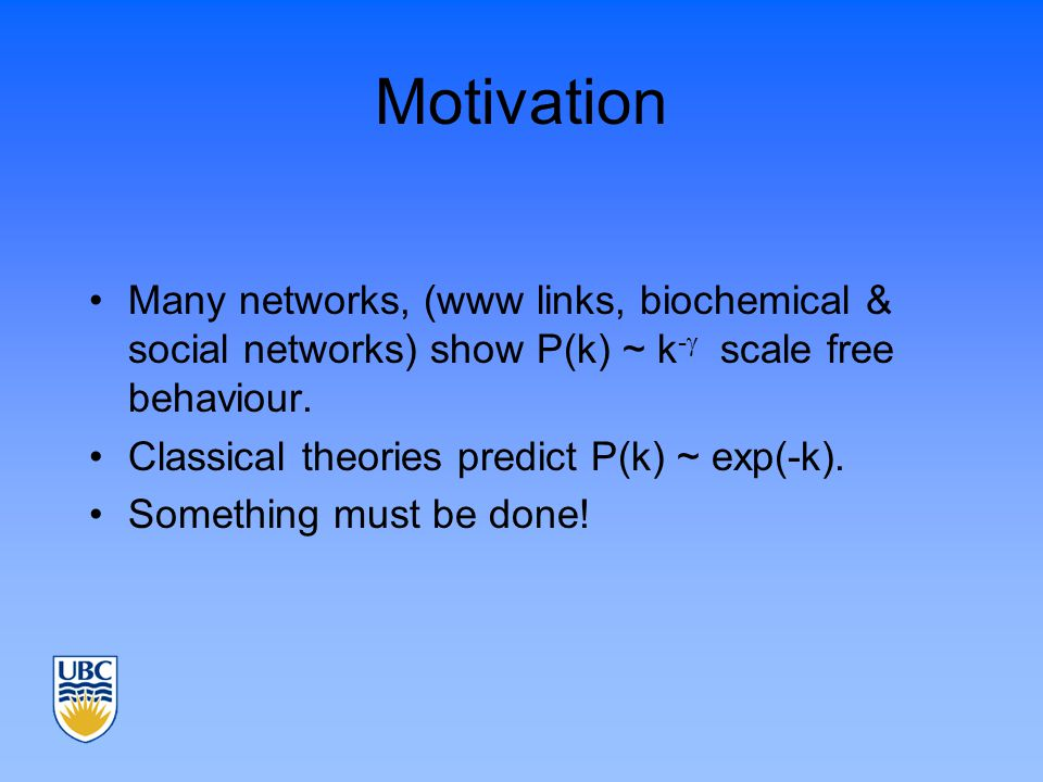 Motivation Many networks, (www links, biochemical & social networks) show P(k) ~ k -  scale free behaviour.