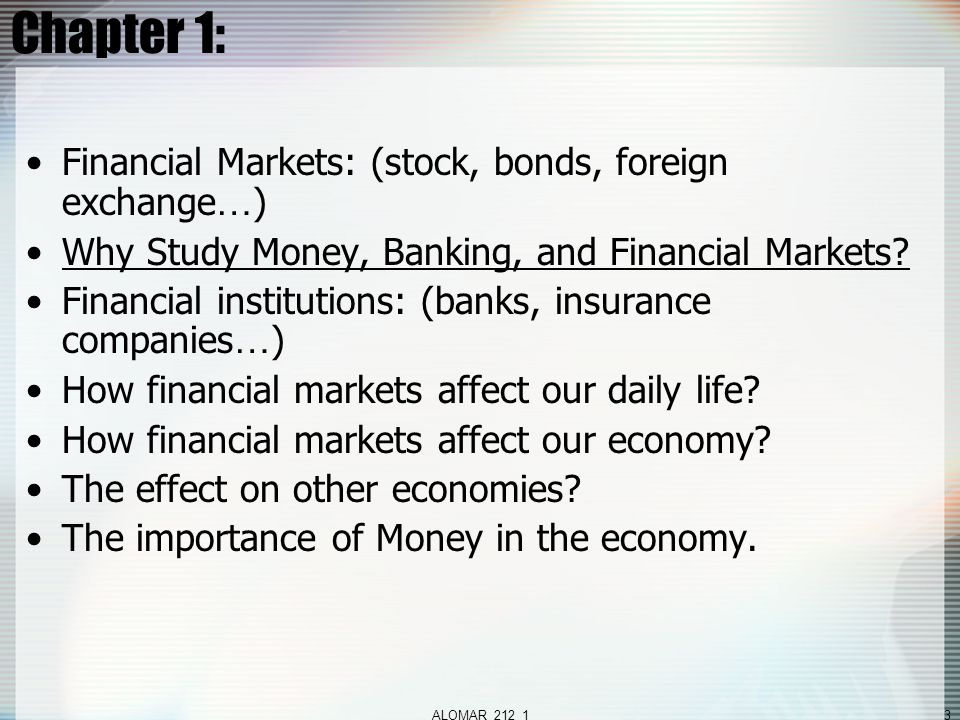 ALOMAR_212_13 Chapter 1: Financial Markets: (stock, bonds, foreign exchange … ) Why Study Money, Banking, and Financial Markets.