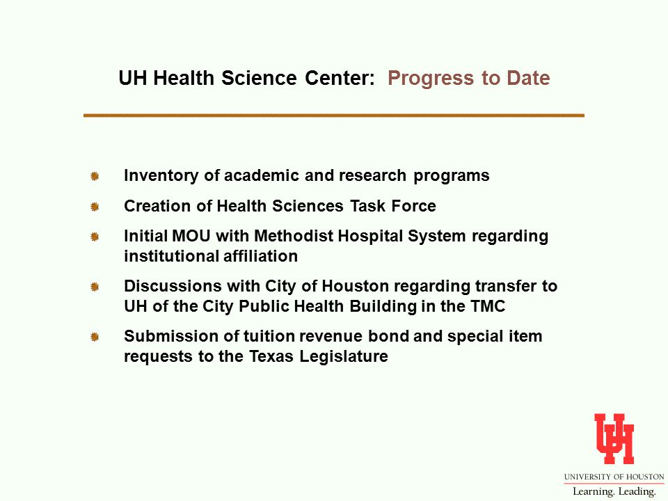 Inventory of academic and research programs Creation of Health Sciences Task Force Initial MOU with Methodist Hospital System regarding institutional affiliation Discussions with City of Houston regarding transfer to UH of the City Public Health Building in the TMC Submission of tuition revenue bond and special item requests to the Texas Legislature UH Health Science Center: Progress to Date