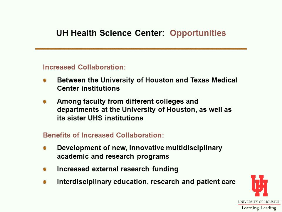 UH Health Science Center: Opportunities Increased Collaboration: Between the University of Houston and Texas Medical Center institutions Among faculty from different colleges and departments at the University of Houston, as well as its sister UHS institutions Benefits of Increased Collaboration: Development of new, innovative multidisciplinary academic and research programs Increased external research funding Interdisciplinary education, research and patient care