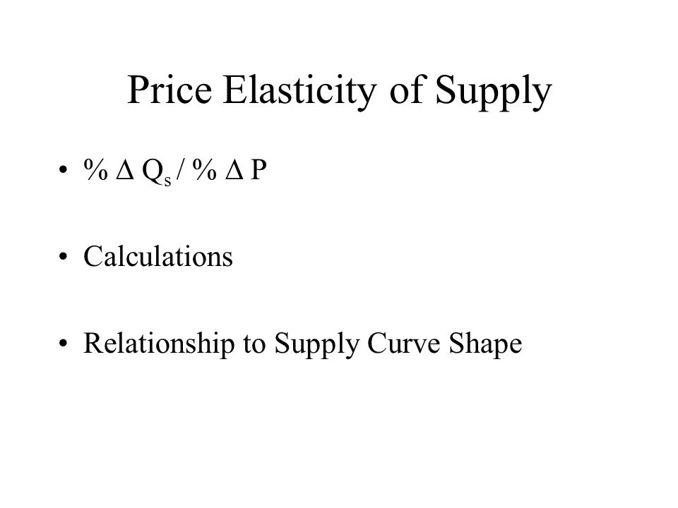 Price Elasticity of Supply %  Q s / %  P Calculations Relationship to Supply Curve Shape