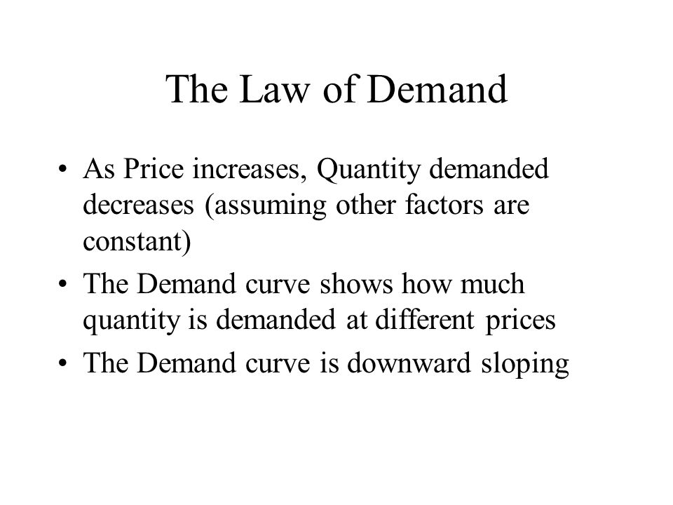 The Law of Demand As Price increases, Quantity demanded decreases (assuming other factors are constant) The Demand curve shows how much quantity is demanded at different prices The Demand curve is downward sloping