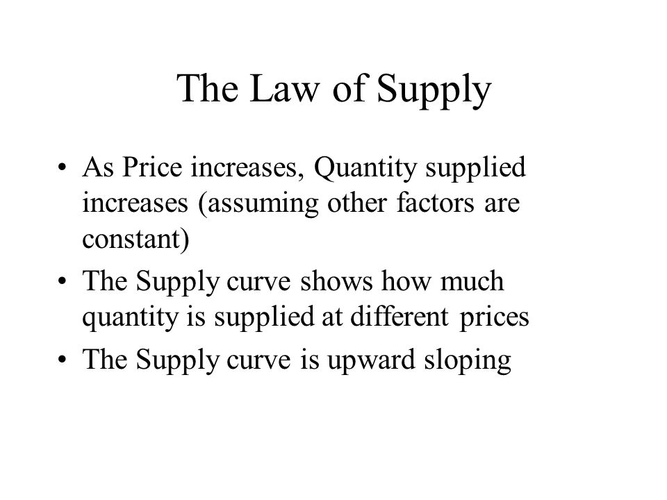 The Law of Supply As Price increases, Quantity supplied increases (assuming other factors are constant) The Supply curve shows how much quantity is supplied at different prices The Supply curve is upward sloping