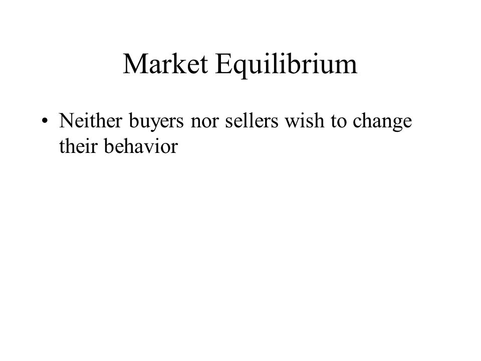 Market Equilibrium Neither buyers nor sellers wish to change their behavior