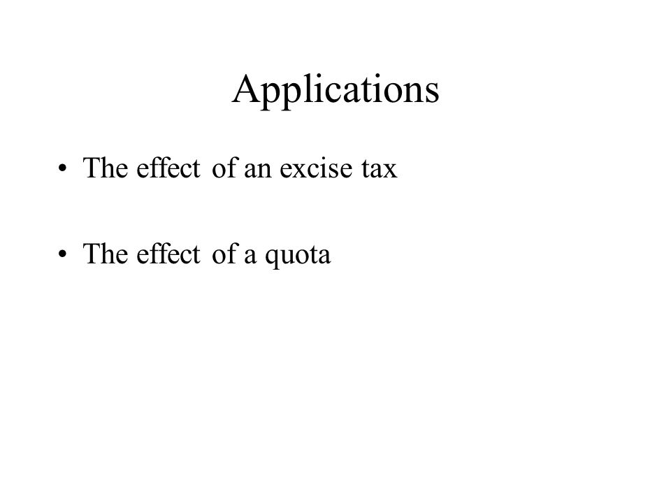 Applications The effect of an excise tax The effect of a quota