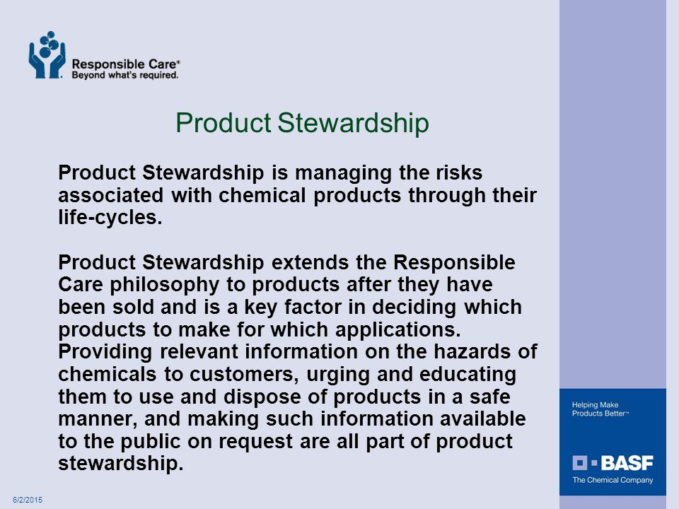 6/2/2015 Product Stewardship Product Stewardship is managing the risks associated with chemical products through their life-cycles.