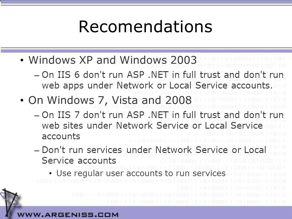 Recomendations Windows XP and Windows 2003 – On IIS 6 don t run ASP.NET in full trust and don t run web apps under Network or Local Service accounts.