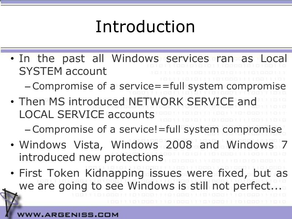Introduction In the past all Windows services ran as Local SYSTEM account – Compromise of a service==full system compromise Then MS introduced NETWORK SERVICE and LOCAL SERVICE accounts – Compromise of a service!=full system compromise Windows Vista, Windows 2008 and Windows 7 introduced new protections First Token Kidnapping issues were fixed, but as we are going to see Windows is still not perfect...