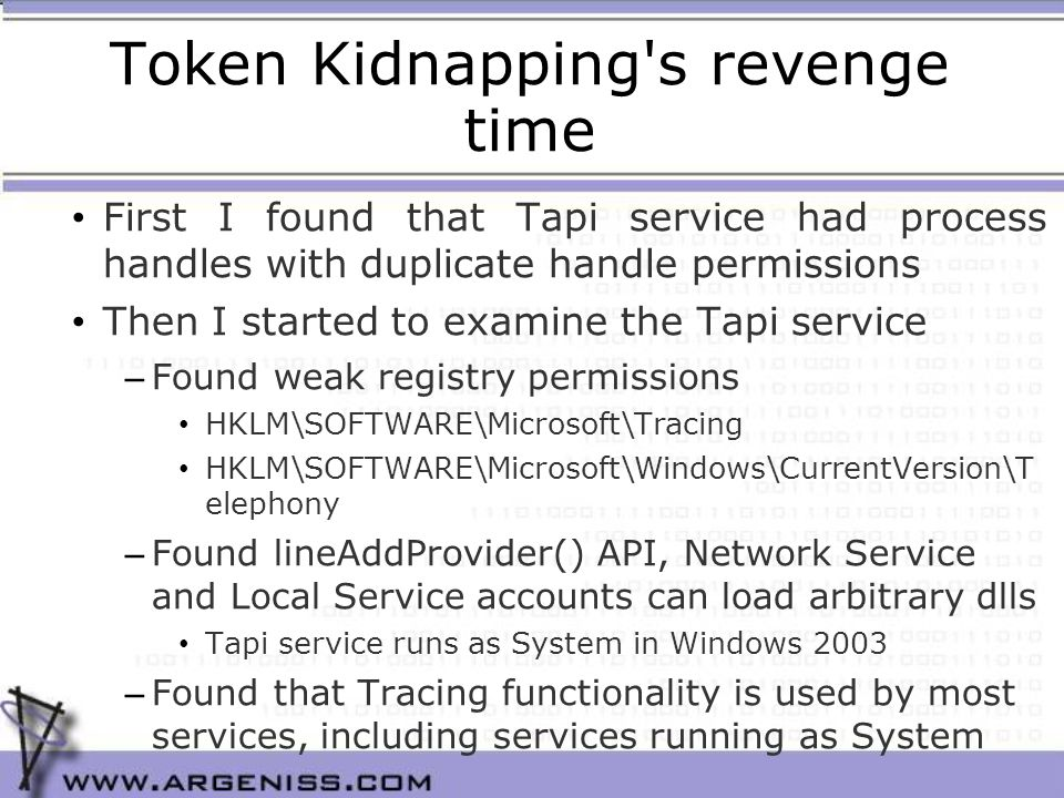 Token Kidnapping s revenge time First I found that Tapi service had process handles with duplicate handle permissions Then I started to examine the Tapi service – Found weak registry permissions HKLM\SOFTWARE\Microsoft\Tracing HKLM\SOFTWARE\Microsoft\Windows\CurrentVersion\T elephony – Found lineAddProvider() API, Network Service and Local Service accounts can load arbitrary dlls Tapi service runs as System in Windows 2003 – Found that Tracing functionality is used by most services, including services running as System