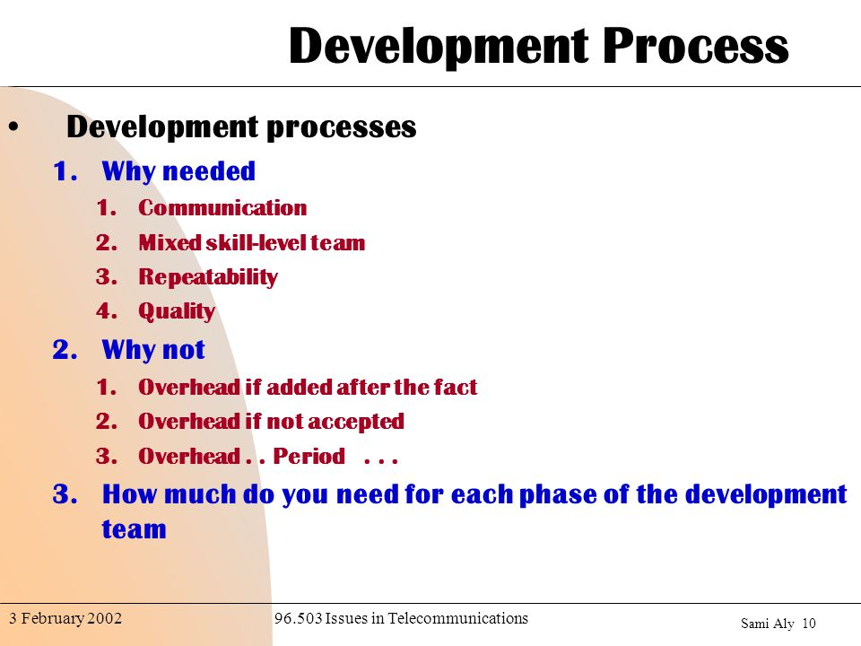 Sami Aly Issues in Telecommunications3 February 2002 Development Process Development processes 1.Why needed 1.Communication 2.Mixed skill-level team 3.Repeatability 4.Quality 2.Why not 1.Overhead if added after the fact 2.Overhead if not accepted 3.Overhead..