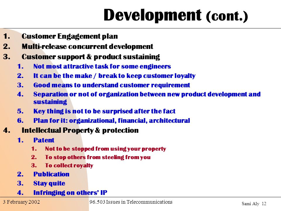Sami Aly Issues in Telecommunications3 February 2002 Development (cont.) 1.Customer Engagement plan 2.Multi-release concurrent development 3.Customer support & product sustaining 1.Not most attractive task for some engineers 2.It can be the make / break to keep customer loyalty 3.Good means to understand customer requirement 4.Separation or not of organization between new product development and sustaining 5.Key thing is not to be surprised after the fact 6.Plan for it: organizational, financial, architectural 4.Intellectual Property & protection 1.Patent 1.Not to be stopped from using your property 2.To stop others from steeling from you 3.To collect royalty 2.Publication 3.Stay quite 4.Infringing on others' IP
