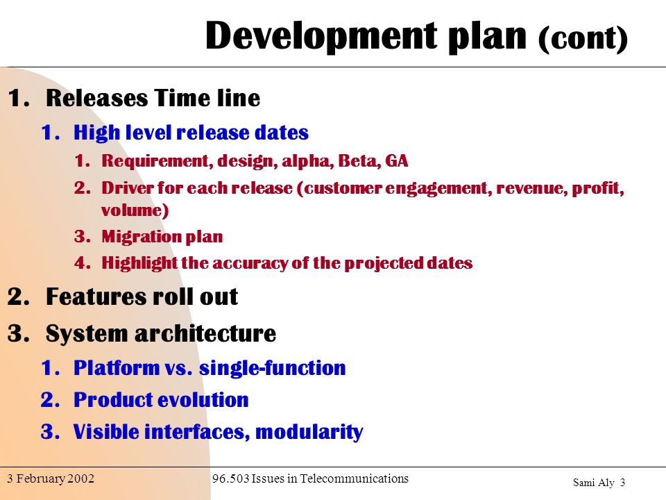 Sami Aly Issues in Telecommunications3 February 2002 Development plan (cont) 1.Releases Time line 1.High level release dates 1.Requirement, design, alpha, Beta, GA 2.Driver for each release (customer engagement, revenue, profit, volume) 3.Migration plan 4.Highlight the accuracy of the projected dates 2.Features roll out 3.System architecture 1.Platform vs.