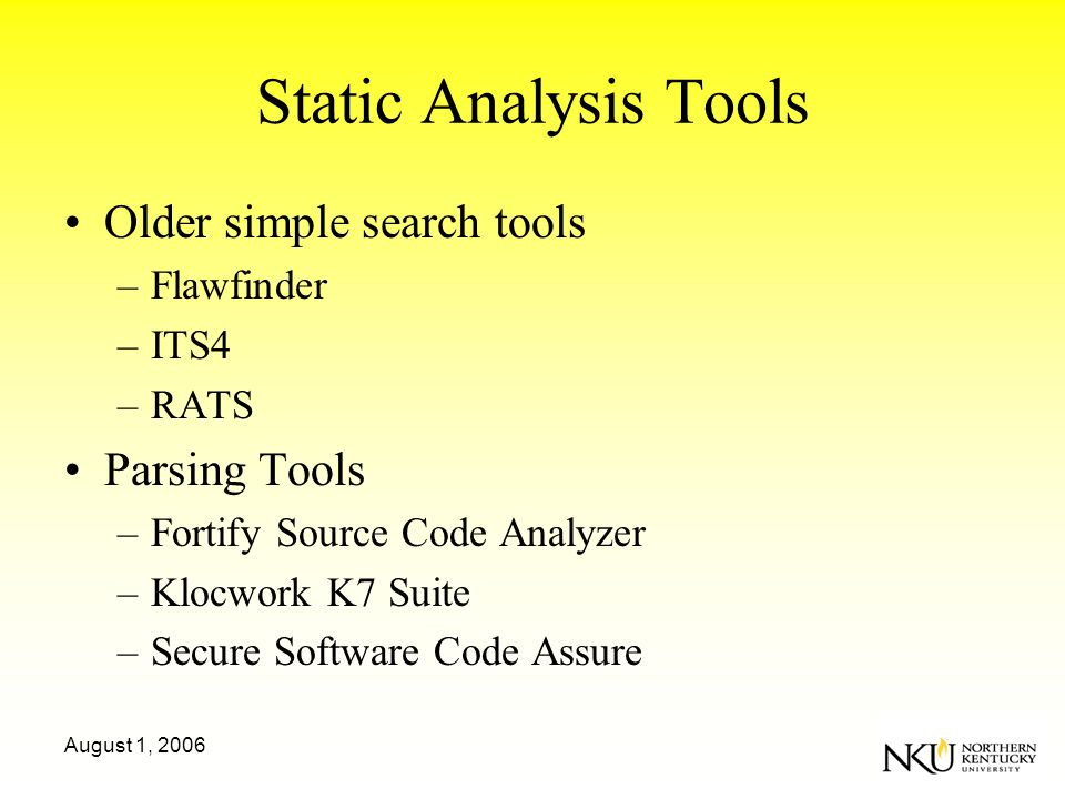 August 1, 2006 Static Analysis Tools Older simple search tools –Flawfinder –ITS4 –RATS Parsing Tools –Fortify Source Code Analyzer –Klocwork K7 Suite –Secure Software Code Assure