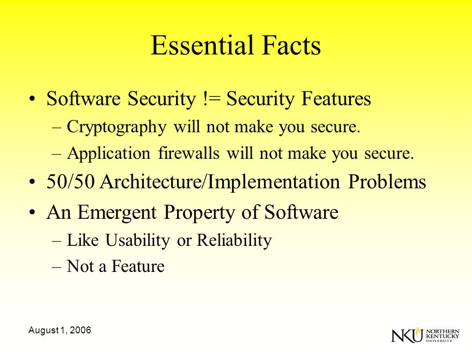 August 1, 2006 Essential Facts Software Security != Security Features –Cryptography will not make you secure.