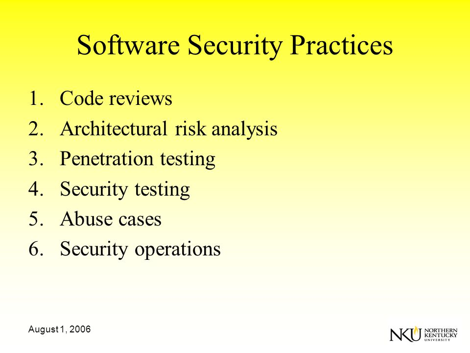August 1, 2006 Software Security Practices 1.Code reviews 2.Architectural risk analysis 3.Penetration testing 4.Security testing 5.Abuse cases 6.Security operations