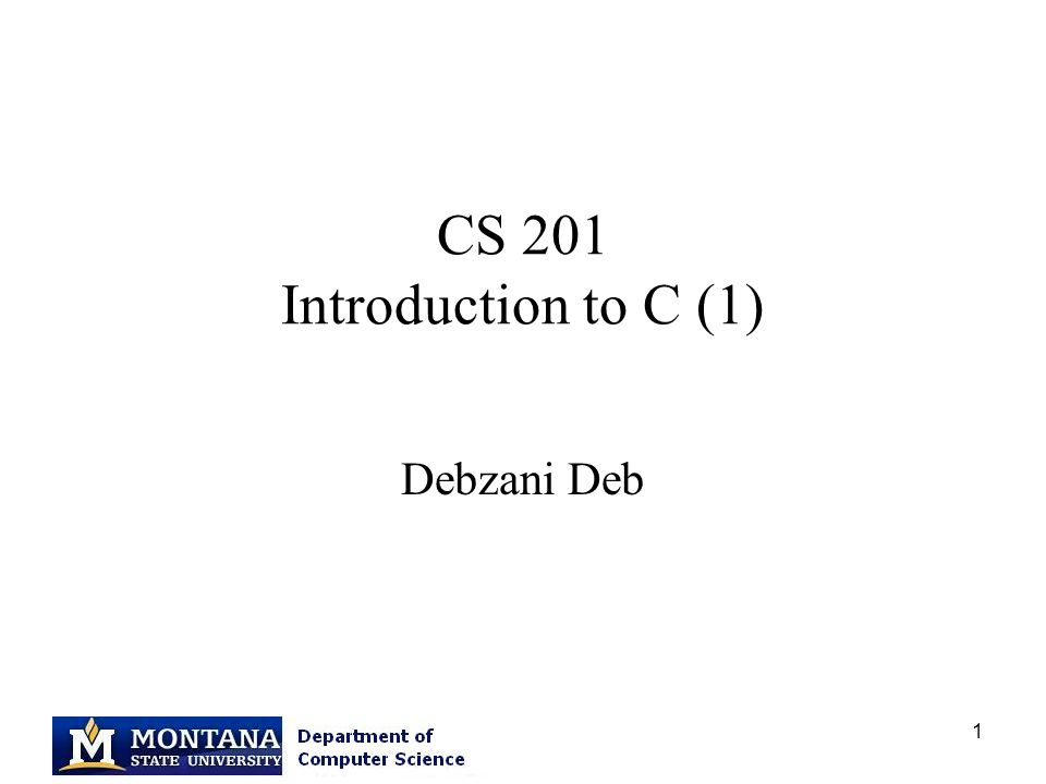 1 CS 201 Introduction to C (1) Debzani Deb