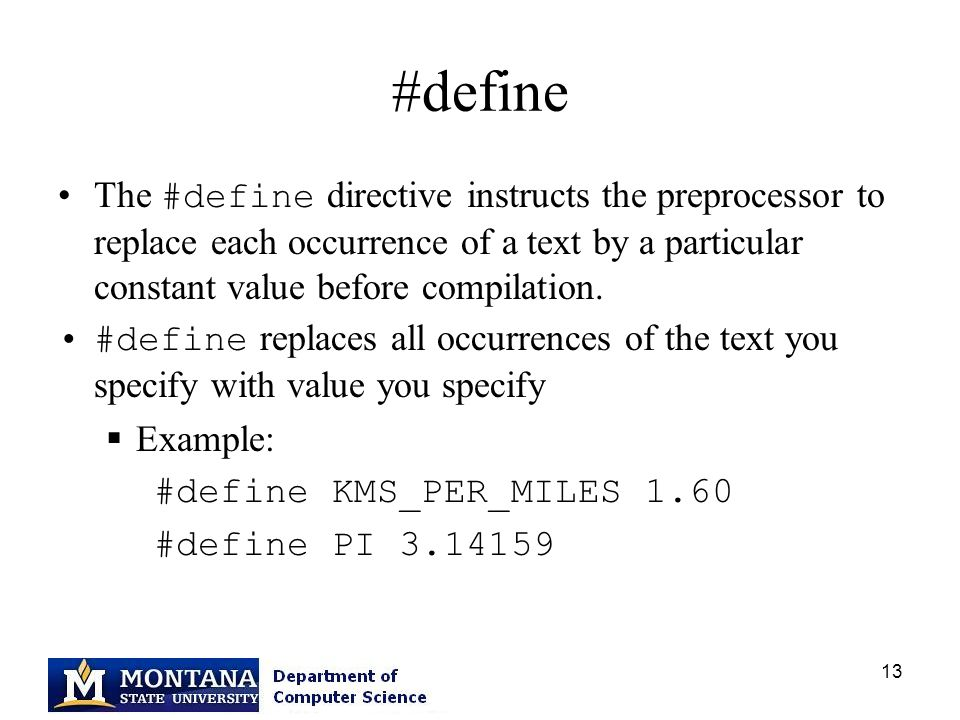 13 #define The #define directive instructs the preprocessor to replace each occurrence of a text by a particular constant value before compilation.