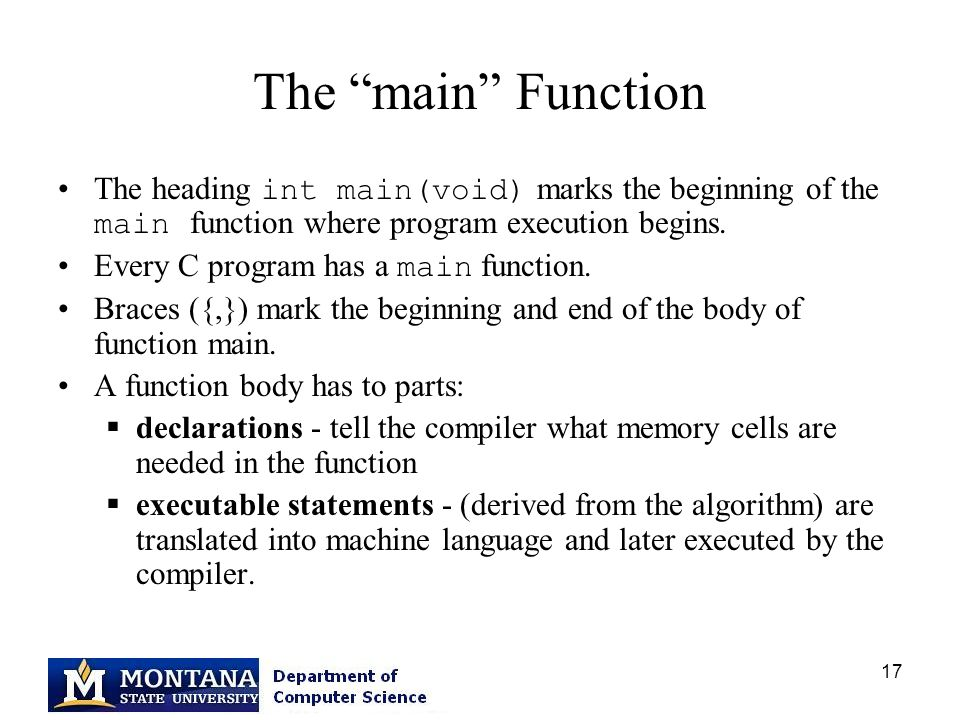17 The main Function The heading int main(void) marks the beginning of the main function where program execution begins.