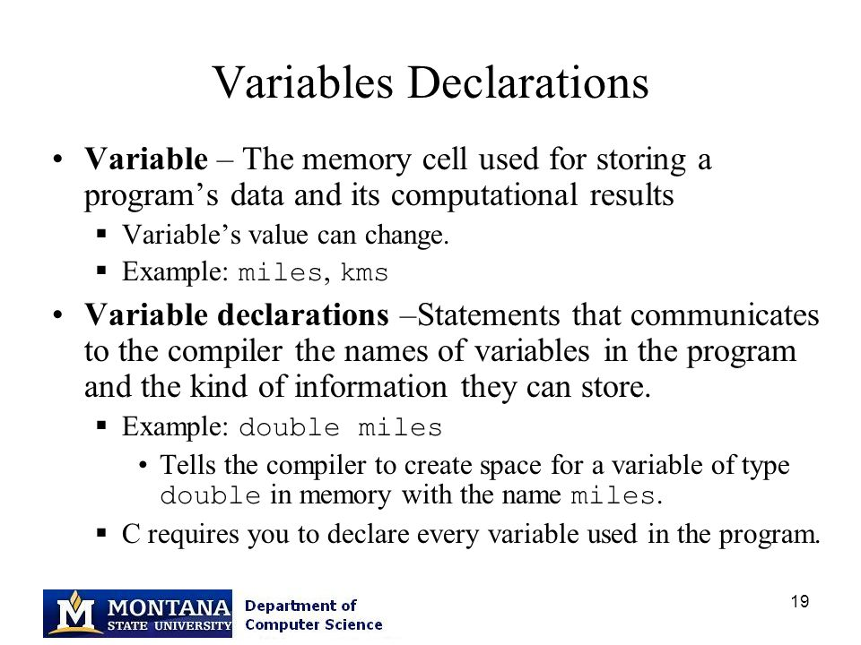 19 Variables Declarations Variable – The memory cell used for storing a program's data and its computational results  Variable's value can change.