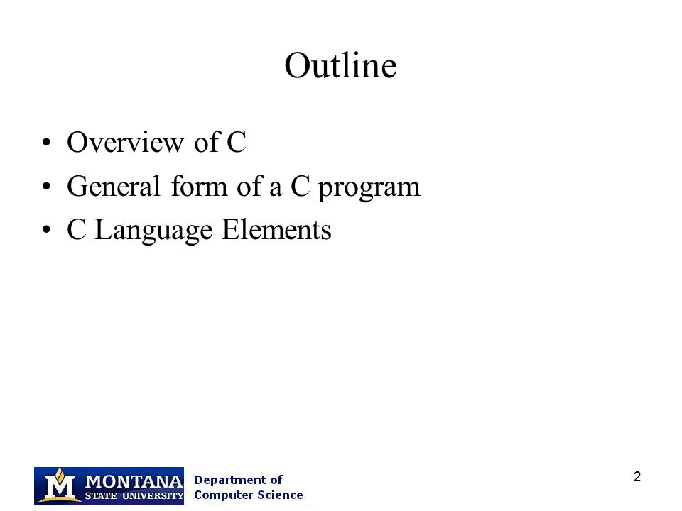2 Outline Overview of C General form of a C program C Language Elements