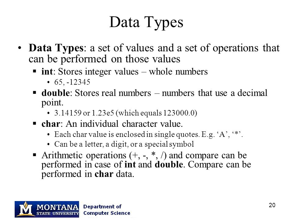 20 Data Types Data Types: a set of values and a set of operations that can be performed on those values  int: Stores integer values – whole numbers 65,  double: Stores real numbers – numbers that use a decimal point.
