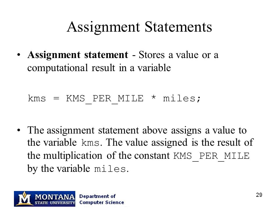 29 Assignment Statements Assignment statement - Stores a value or a computational result in a variable kms = KMS_PER_MILE * miles; The assignment statement above assigns a value to the variable kms.