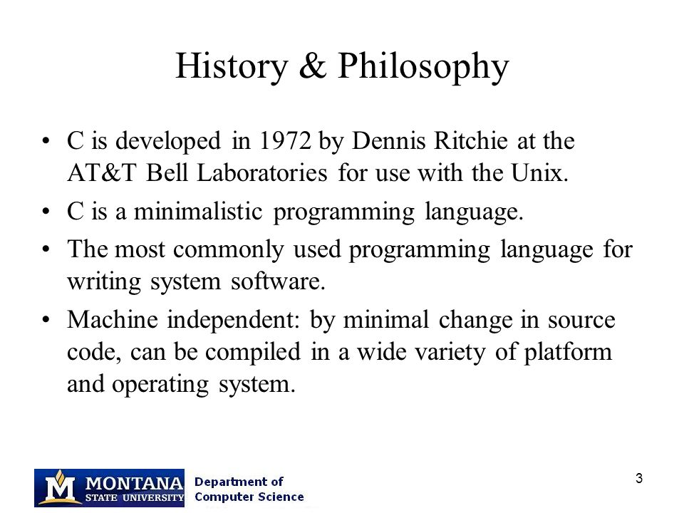 3 History & Philosophy C is developed in 1972 by Dennis Ritchie at the AT&T Bell Laboratories for use with the Unix.