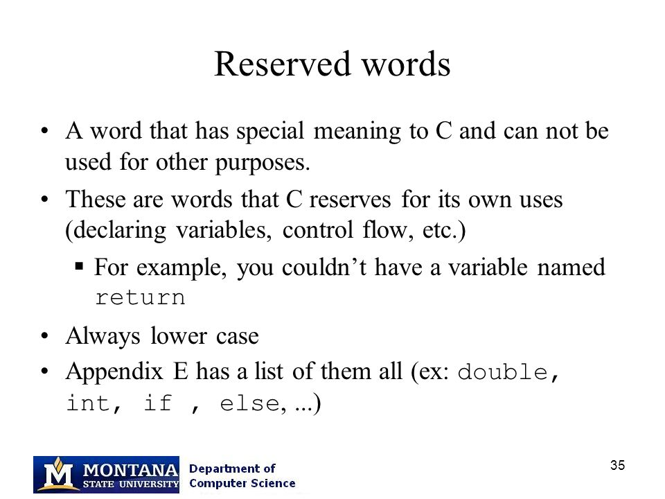 35 Reserved words A word that has special meaning to C and can not be used for other purposes.